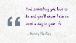 find-something-you-love-to-do-and-youll-never-have-to-work-a-day-in-your-life-advice-quote