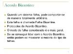 Acordo+Bizantino+Quando+um+sistema+falha,+pode+comportar-se+de+maneira+totalmente+arbitrária.+Esta+falha+é+chamada+Falha+Bizantina.